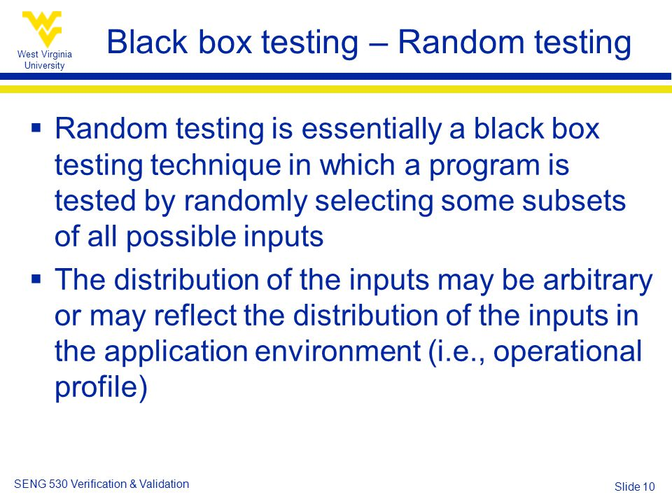 West Virginia University SENG 530 Verification & Validation Slide 10 Black box testing – Random testing  Random testing is essentially a black box testing technique in which a program is tested by randomly selecting some subsets of all possible inputs  The distribution of the inputs may be arbitrary or may reflect the distribution of the inputs in the application environment (i.e., operational profile)