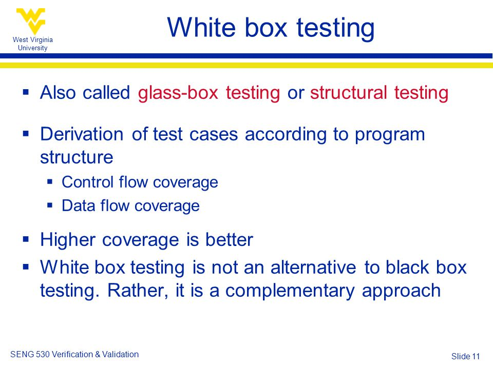 West Virginia University SENG 530 Verification & Validation Slide 11  Also called glass-box testing or structural testing  Derivation of test cases according to program structure  Control flow coverage  Data flow coverage  Higher coverage is better  White box testing is not an alternative to black box testing.