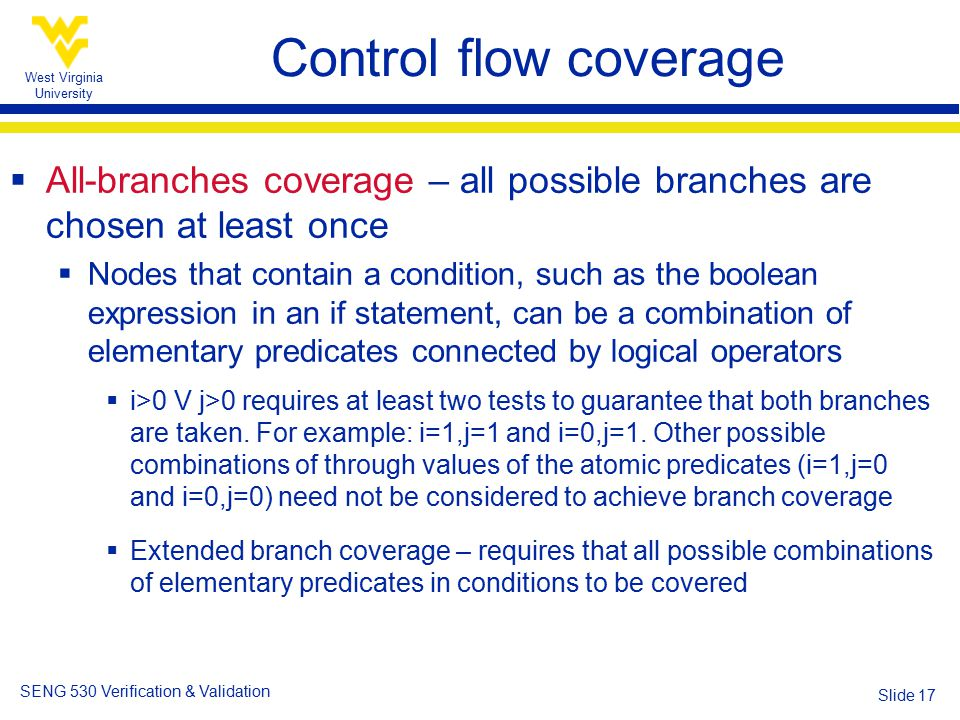 West Virginia University SENG 530 Verification & Validation Slide 17 Control flow coverage  All-branches coverage – all possible branches are chosen at least once  Nodes that contain a condition, such as the boolean expression in an if statement, can be a combination of elementary predicates connected by logical operators  i>0 V j>0 requires at least two tests to guarantee that both branches are taken.
