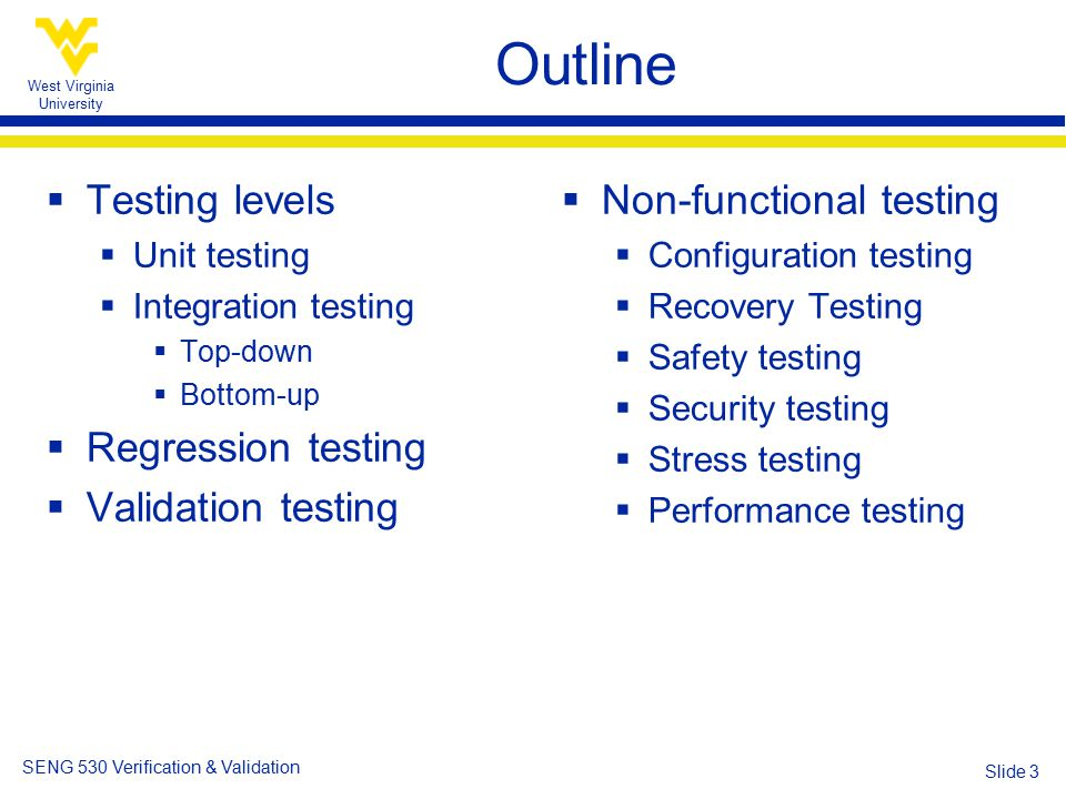 West Virginia University SENG 530 Verification & Validation Slide 3 Outline  Testing levels  Unit testing  Integration testing  Top-down  Bottom-up  Regression testing  Validation testing  Non-functional testing  Configuration testing  Recovery Testing  Safety testing  Security testing  Stress testing  Performance testing