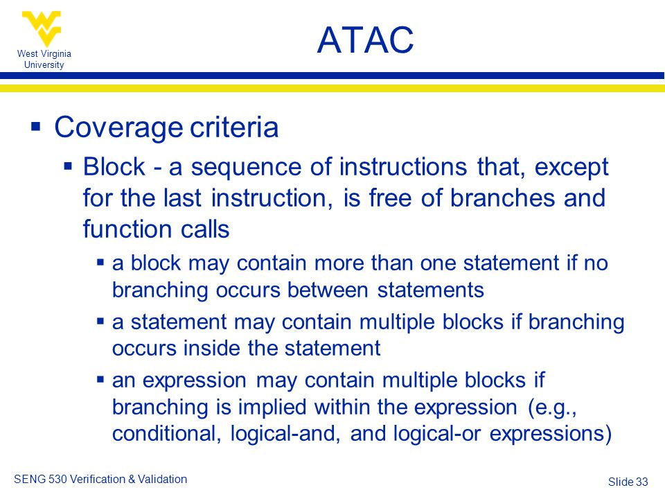 West Virginia University SENG 530 Verification & Validation Slide 33 ATAC  Coverage criteria  Block - a sequence of instructions that, except for the last instruction, is free of branches and function calls  a block may contain more than one statement if no branching occurs between statements  a statement may contain multiple blocks if branching occurs inside the statement  an expression may contain multiple blocks if branching is implied within the expression (e.g., conditional, logical-and, and logical-or expressions)
