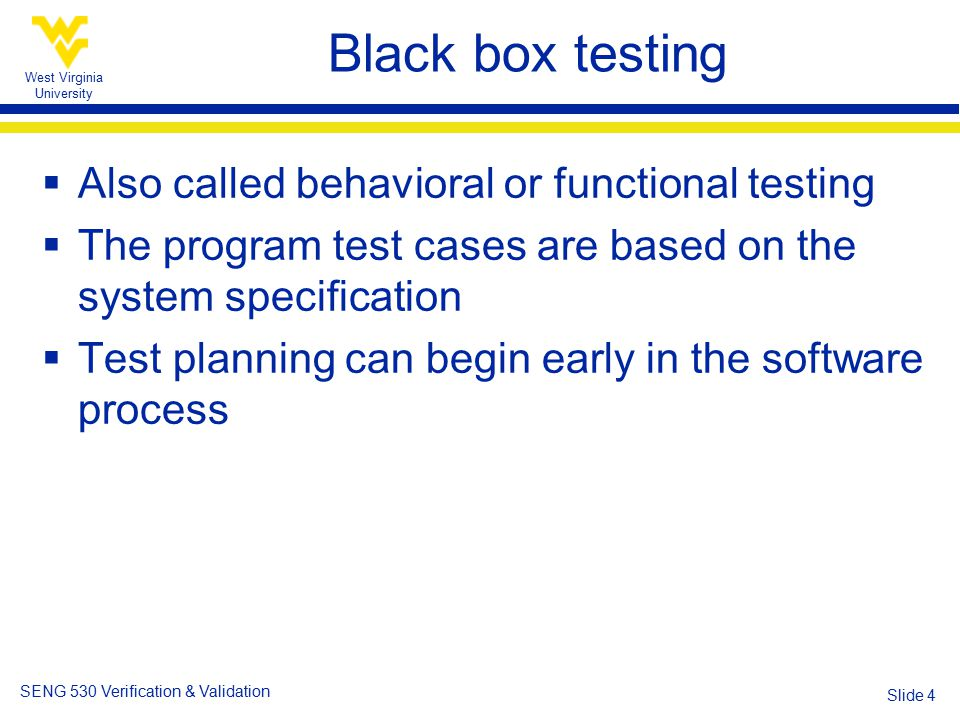 West Virginia University SENG 530 Verification & Validation Slide 4 Black box testing  Also called behavioral or functional testing  The program test cases are based on the system specification  Test planning can begin early in the software process