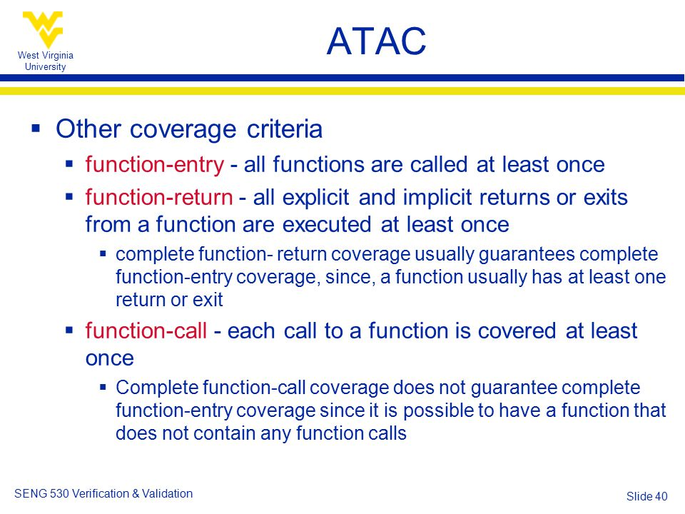 West Virginia University SENG 530 Verification & Validation Slide 40 ATAC  Other coverage criteria  function-entry - all functions are called at least once  function-return - all explicit and implicit returns or exits from a function are executed at least once  complete function- return coverage usually guarantees complete function-entry coverage, since, a function usually has at least one return or exit  function-call - each call to a function is covered at least once  Complete function-call coverage does not guarantee complete function-entry coverage since it is possible to have a function that does not contain any function calls