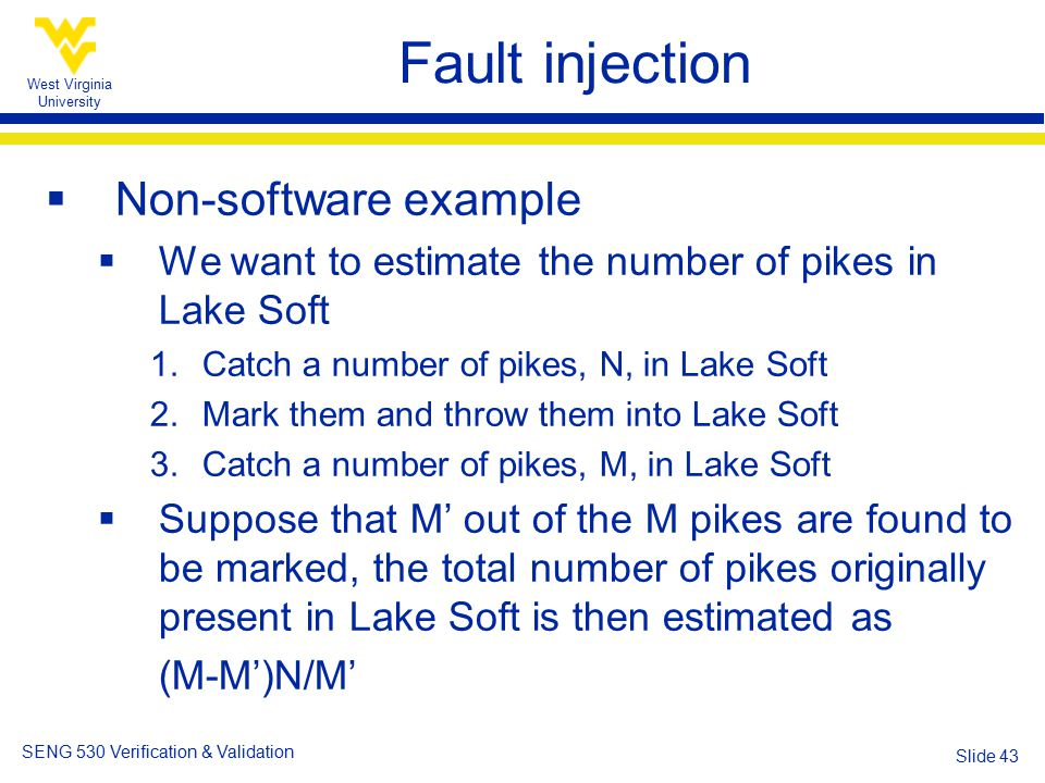 West Virginia University SENG 530 Verification & Validation Slide 43 Fault injection  Non-software example  We want to estimate the number of pikes in Lake Soft 1.Catch a number of pikes, N, in Lake Soft 2.Mark them and throw them into Lake Soft 3.Catch a number of pikes, M, in Lake Soft  Suppose that M' out of the M pikes are found to be marked, the total number of pikes originally present in Lake Soft is then estimated as (M-M')N/M'