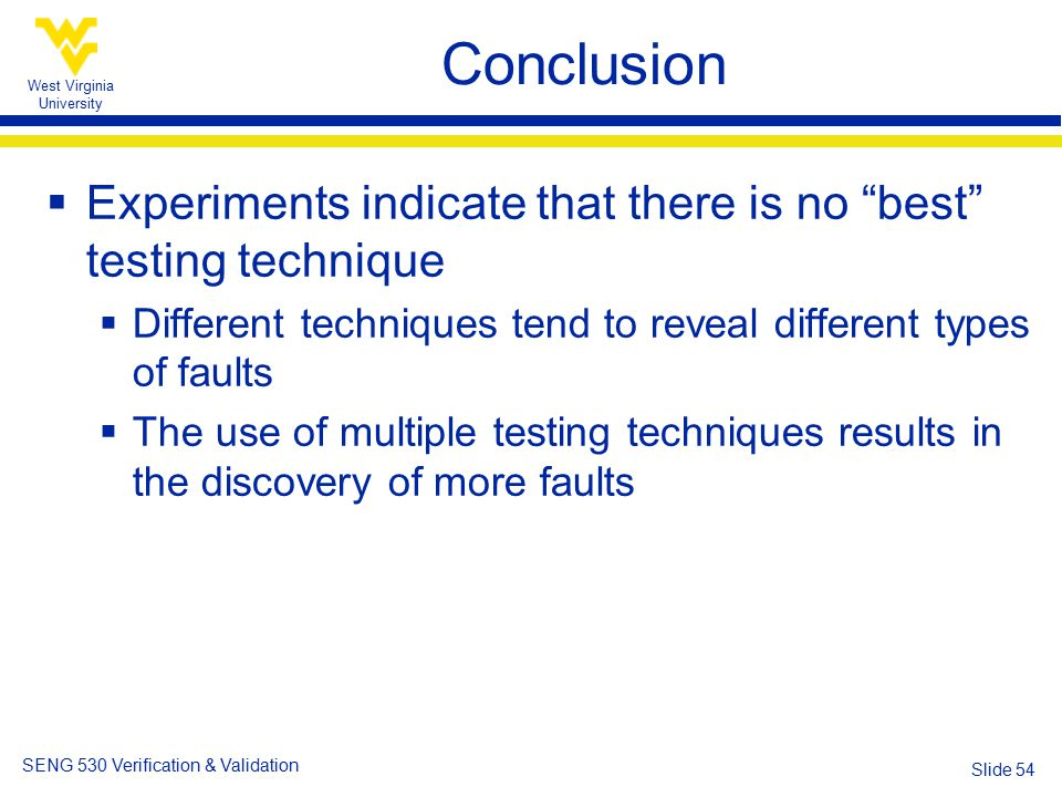 West Virginia University SENG 530 Verification & Validation Slide 54 Conclusion  Experiments indicate that there is no best testing technique  Different techniques tend to reveal different types of faults  The use of multiple testing techniques results in the discovery of more faults