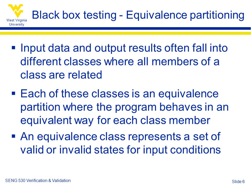 West Virginia University SENG 530 Verification & Validation Slide 6 Black box testing - Equivalence partitioning  Input data and output results often fall into different classes where all members of a class are related  Each of these classes is an equivalence partition where the program behaves in an equivalent way for each class member  An equivalence class represents a set of valid or invalid states for input conditions