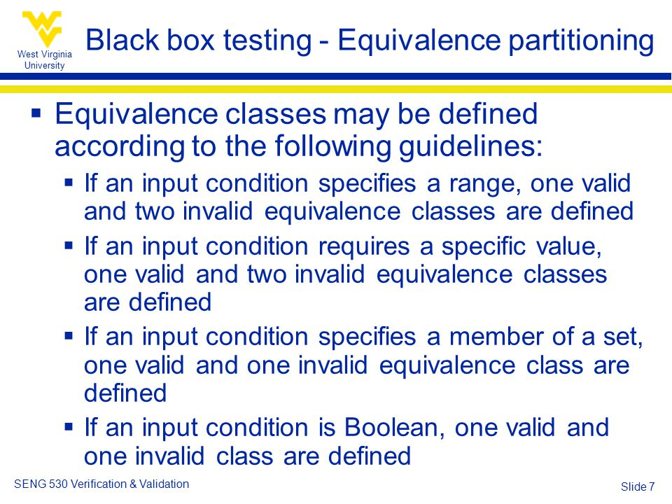 West Virginia University SENG 530 Verification & Validation Slide 7 Black box testing - Equivalence partitioning  Equivalence classes may be defined according to the following guidelines:  If an input condition specifies a range, one valid and two invalid equivalence classes are defined  If an input condition requires a specific value, one valid and two invalid equivalence classes are defined  If an input condition specifies a member of a set, one valid and one invalid equivalence class are defined  If an input condition is Boolean, one valid and one invalid class are defined