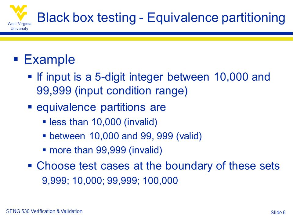 West Virginia University SENG 530 Verification & Validation Slide 8 Black box testing - Equivalence partitioning  Example  If input is a 5-digit integer between 10,000 and 99,999 (input condition range)  equivalence partitions are  less than 10,000 (invalid)  between 10,000 and 99, 999 (valid)  more than 99,999 (invalid)  Choose test cases at the boundary of these sets 9,999; 10,000; 99,999; 100,000