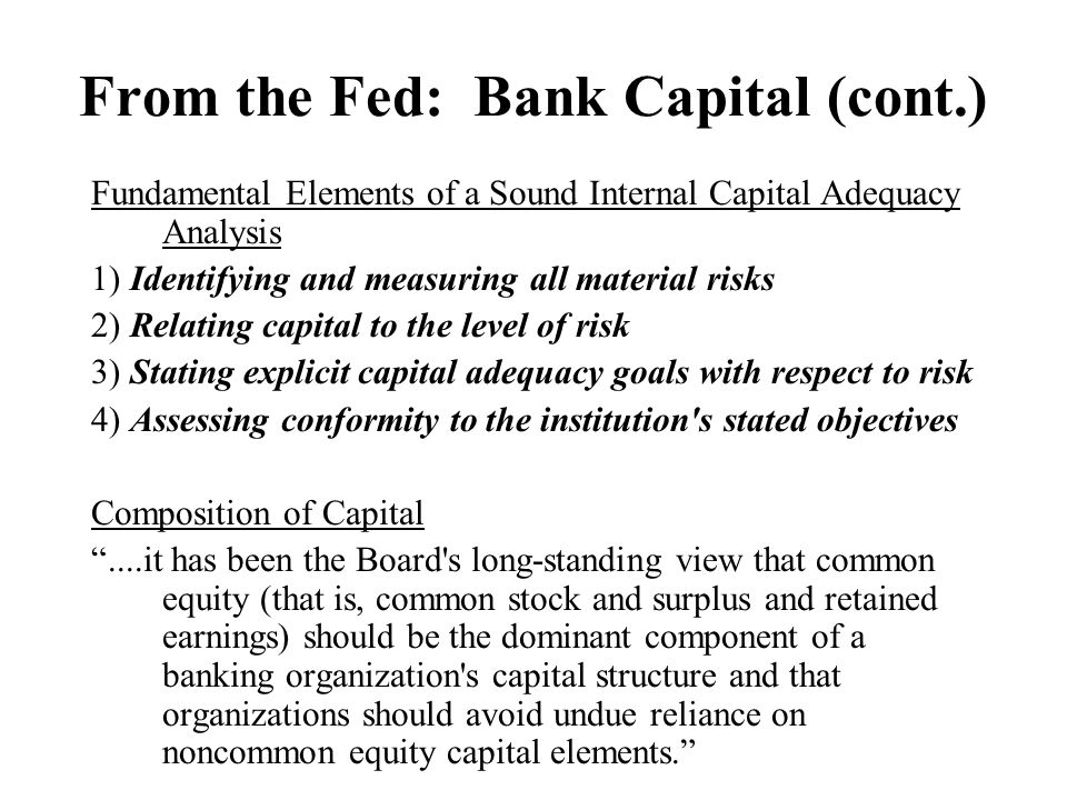 From the Fed: Bank Capital (cont.) Fundamental Elements of a Sound Internal Capital Adequacy Analysis 1) Identifying and measuring all material risks