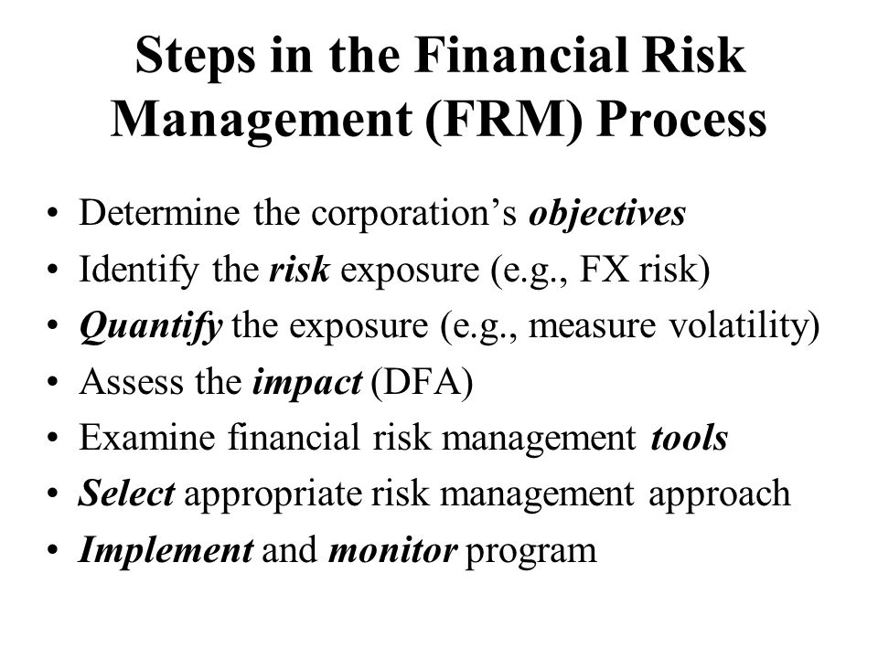 Steps in the Financial Risk Management (FRM) Process Determine the corporation's objectives Identify the risk exposure (e.g., FX risk) Quantify the ex