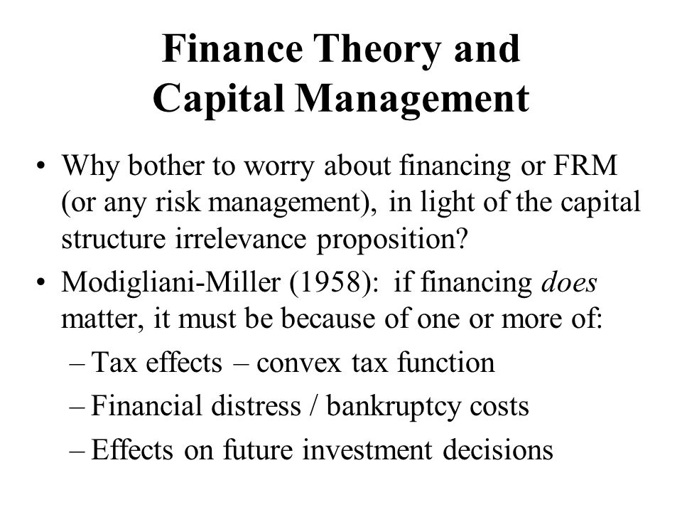 Finance Theory and Capital Management Why bother to worry about financing or FRM (or any risk management), in light of the capital structure irrelevan