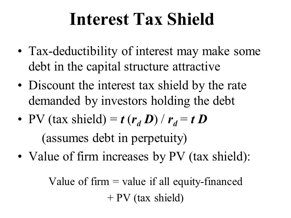 Interest Tax Shield Tax-deductibility of interest may make some debt in the capital structure attractive Discount the interest tax shield by the rate