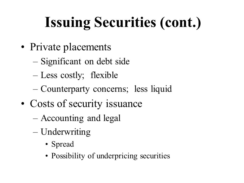 Issuing Securities (cont.) Private placements –Significant on debt side –Less costly; flexible –Counterparty concerns; less liquid Costs of security i