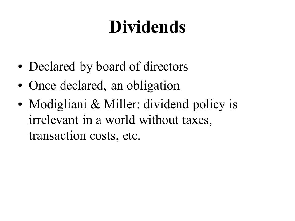 Dividends Declared by board of directors Once declared, an obligation Modigliani & Miller: dividend policy is irrelevant in a world without taxes, tra