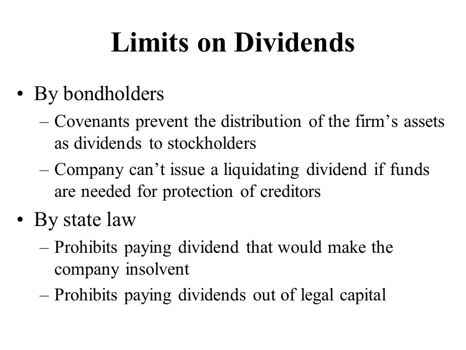 Limits on Dividends By bondholders –Covenants prevent the distribution of the firm's assets as dividends to stockholders –Company can't issue a liquid