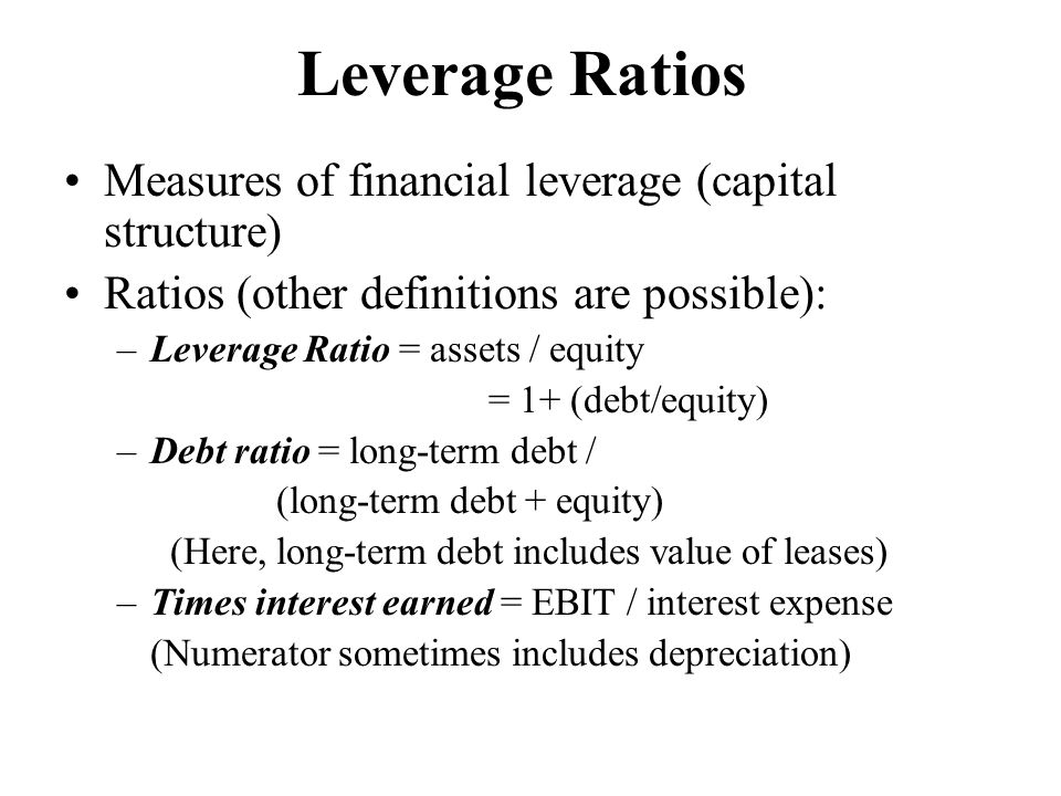 Leverage Ratios Measures of financial leverage (capital structure) Ratios (other definitions are possible): –Leverage Ratio = assets / equity = 1+ (de