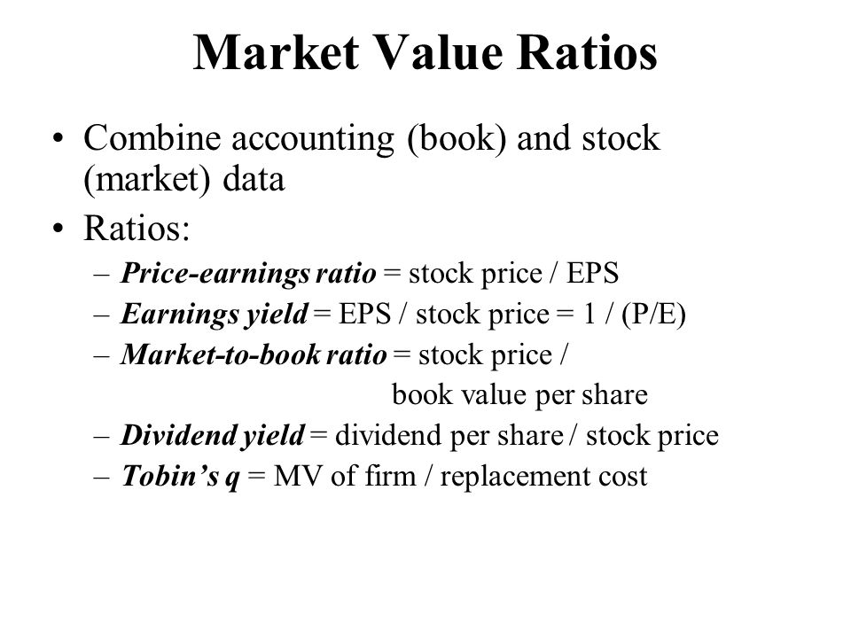 Market Value Ratios Combine accounting (book) and stock (market) data Ratios: –Price-earnings ratio = stock price / EPS –Earnings yield = EPS / stock