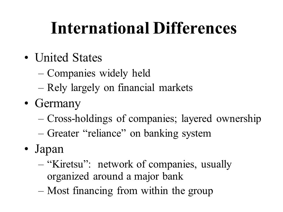 International Differences United States –Companies widely held –Rely largely on financial markets Germany –Cross-holdings of companies; layered owners
