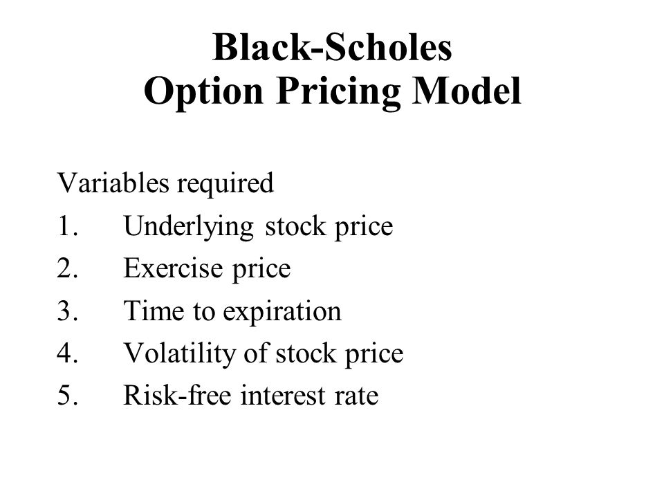 Black-Scholes Option Pricing Model Variables required 1.Underlying stock price 2.Exercise price 3.Time to expiration 4.Volatility of stock price 5.Ris