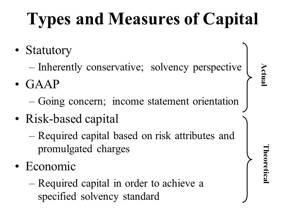 Types and Measures of Capital Statutory –Inherently conservative; solvency perspective GAAP –Going concern; income statement orientation Risk-based ca