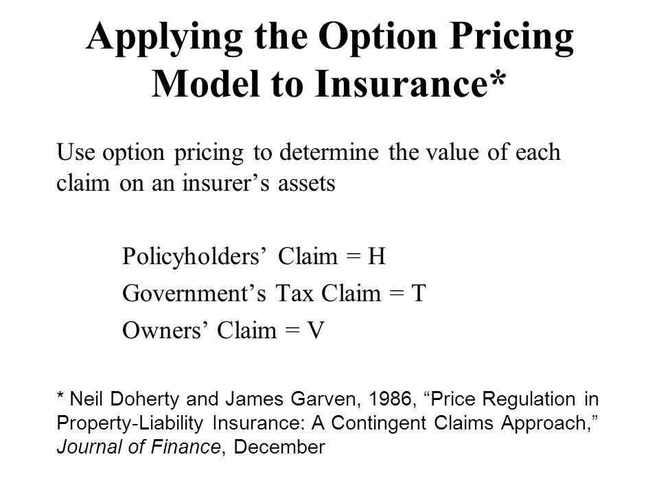 Applying the Option Pricing Model to Insurance* Use option pricing to determine the value of each claim on an insurer's assets Policyholders' Claim =