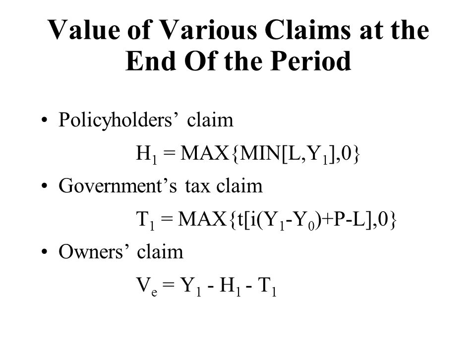 Value of Various Claims at the End Of the Period Policyholders' claim H 1 = MAX{MIN[L,Y 1 ],0} Government's tax claim T 1 = MAX{t[i(Y 1 -Y 0 )+P-L],0}