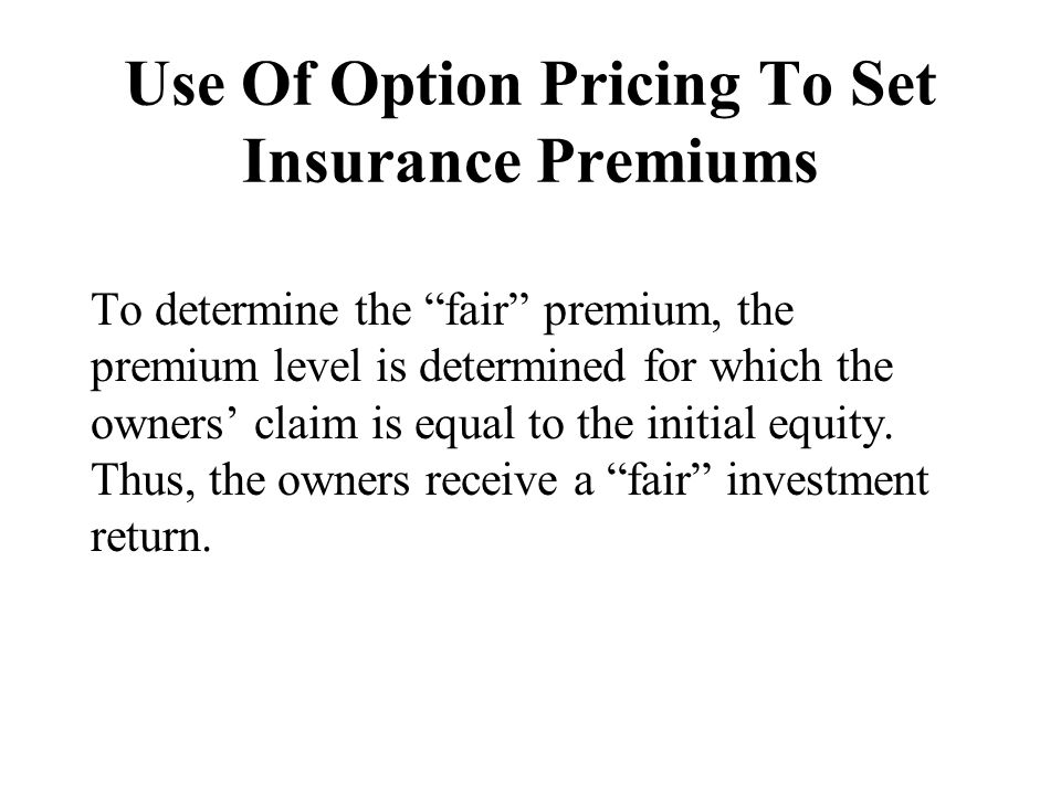 "Use Of Option Pricing To Set Insurance Premiums To determine the ""fair"" premium, the premium level is determined for which the owners' claim is equal"