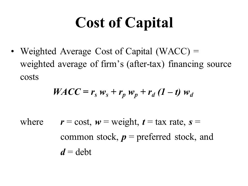 Cost of Capital Weighted Average Cost of Capital (WACC) = weighted average of firm's (after-tax) financing source costs WACC = r s w s + r p w p + r d