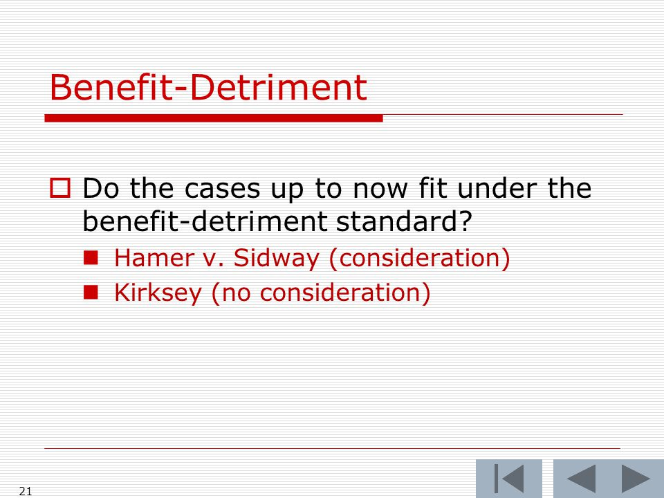 Benefit-Detriment  Do the cases up to now fit under the benefit-detriment standard.
