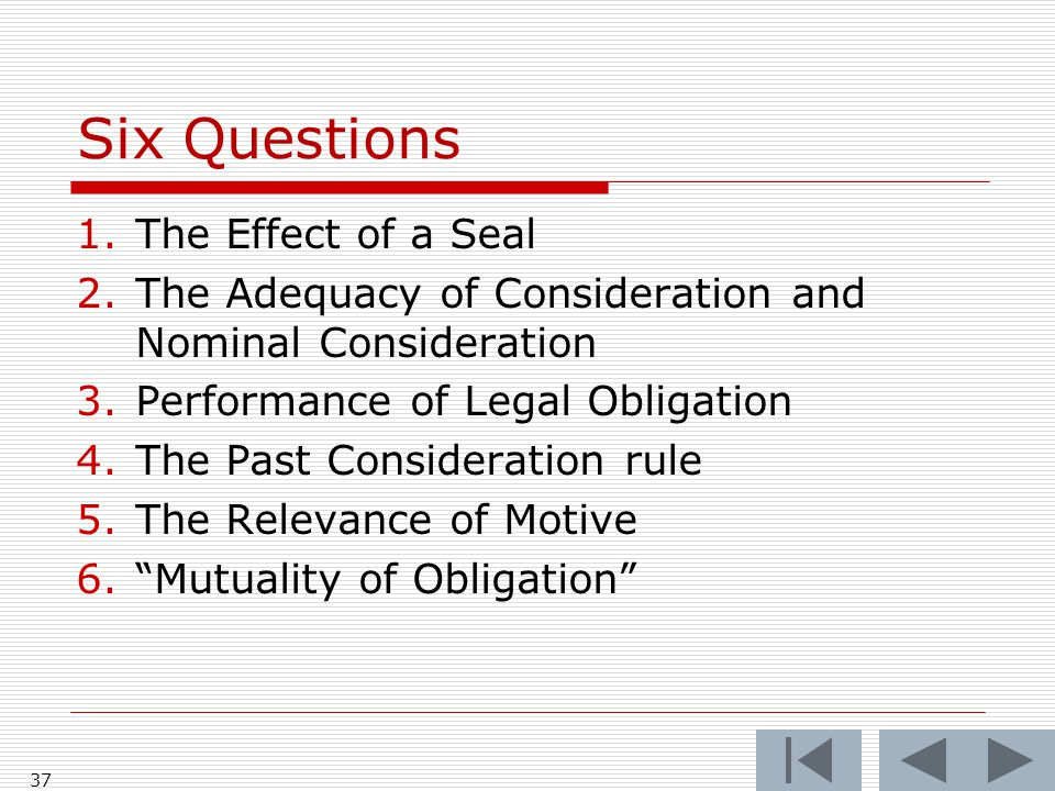 Six Questions 1.The Effect of a Seal 2.The Adequacy of Consideration and Nominal Consideration 3.Performance of Legal Obligation 4.The Past Consideration rule 5.The Relevance of Motive 6. Mutuality of Obligation 37