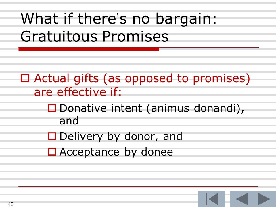 What if there's no bargain: Gratuitous Promises  Actual gifts (as opposed to promises) are effective if:  Donative intent (animus donandi), and  Delivery by donor, and  Acceptance by donee 40