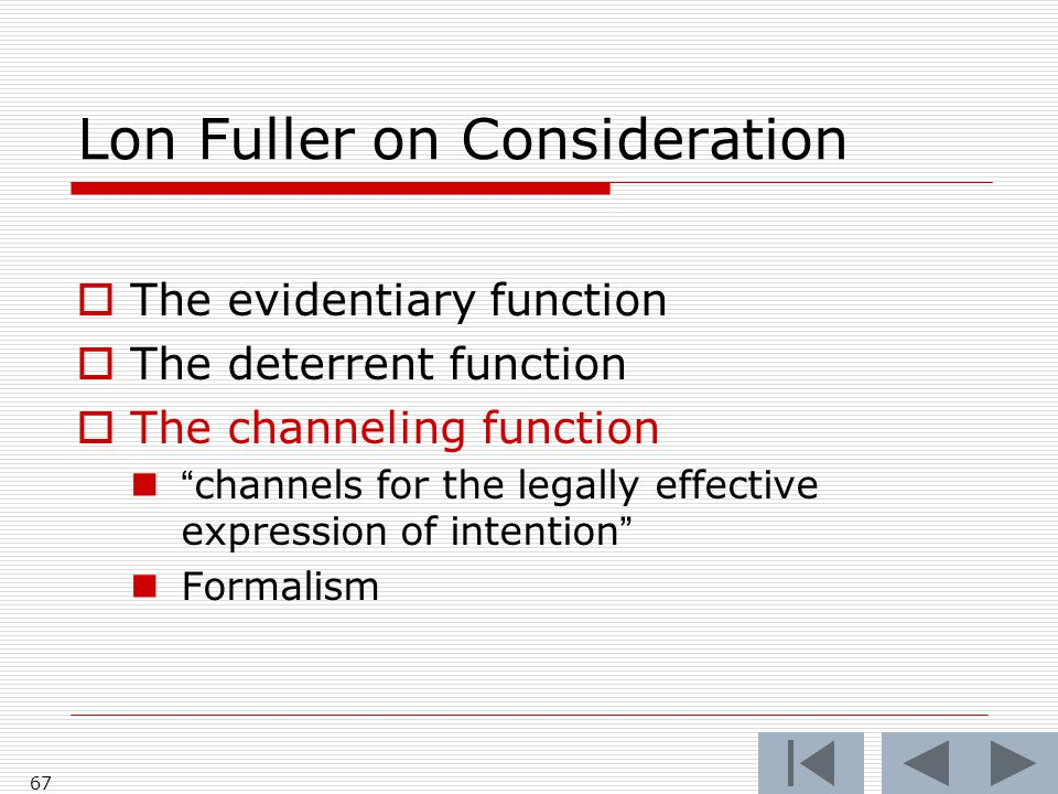 Lon Fuller on Consideration  The evidentiary function  The deterrent function  The channeling function channels for the legally effective expression of intention Formalism 67