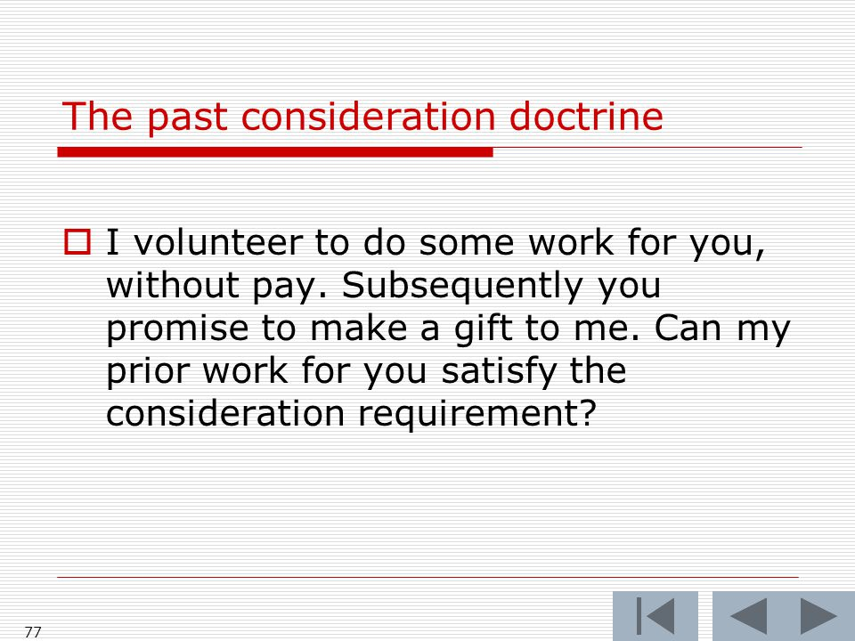 The past consideration doctrine  I volunteer to do some work for you, without pay.