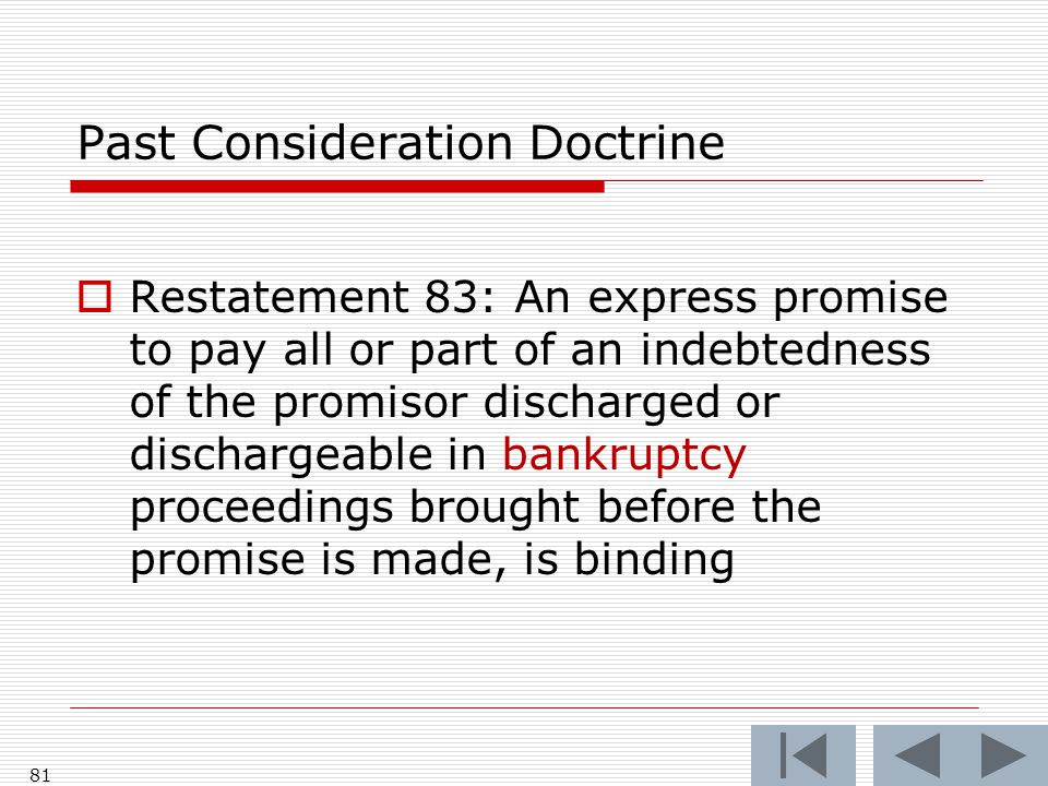 Past Consideration Doctrine  Restatement 83: An express promise to pay all or part of an indebtedness of the promisor discharged or dischargeable in bankruptcy proceedings brought before the promise is made, is binding 81