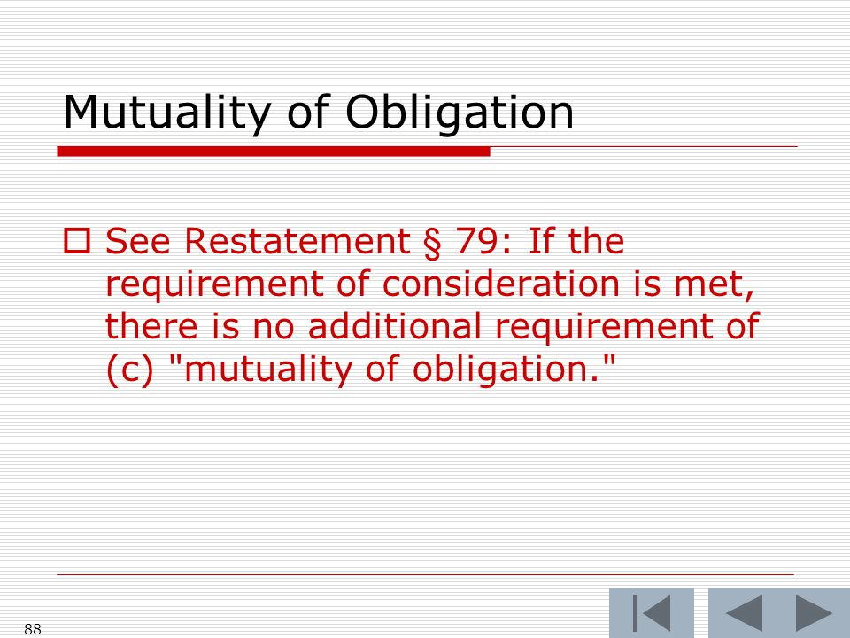 Mutuality of Obligation  See Restatement § 79: If the requirement of consideration is met, there is no additional requirement of (c) mutuality of obligation. 88