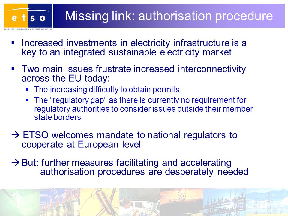 10 Missing link: authorisation procedure  Increased investments in electricity infrastructure is a key to an integrated sustainable electricity market  Two main issues frustrate increased interconnectivity across the EU today:  The increasing difficulty to obtain permits  The regulatory gap as there is currently no requirement for regulatory authorities to consider issues outside their member state borders  ETSO welcomes mandate to national regulators to cooperate at European level  But: further measures facilitating and accelerating authorisation procedures are desperately needed