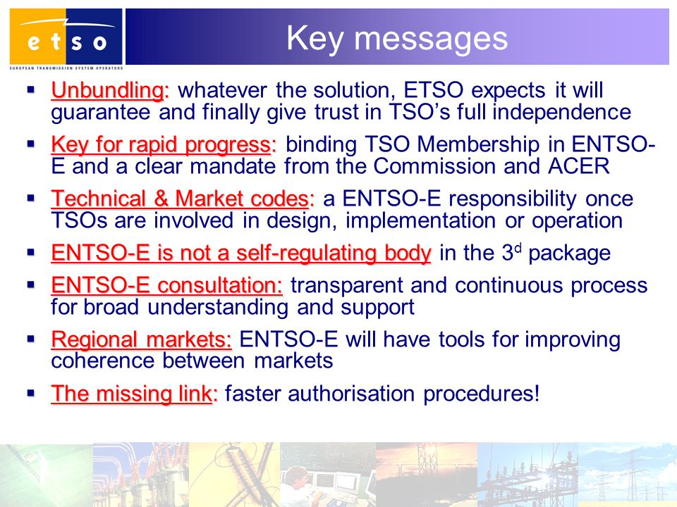 11 Key messages  Unbundling:  Unbundling: whatever the solution, ETSO expects it will guarantee and finally give trust in TSO's full independence  Key for rapid progress:  Key for rapid progress: binding TSO Membership in ENTSO- E and a clear mandate from the Commission and ACER  Technical & Market codes:  Technical & Market codes: a ENTSO-E responsibility once TSOs are involved in design, implementation or operation  ENTSO-E is not a self-regulating body  ENTSO-E is not a self-regulating body in the 3 d package  ENTSO-E consultation:  ENTSO-E consultation: transparent and continuous process for broad understanding and support  Regional markets:  Regional markets: ENTSO-E will have tools for improving coherence between markets  The missing link:  The missing link: faster authorisation procedures!