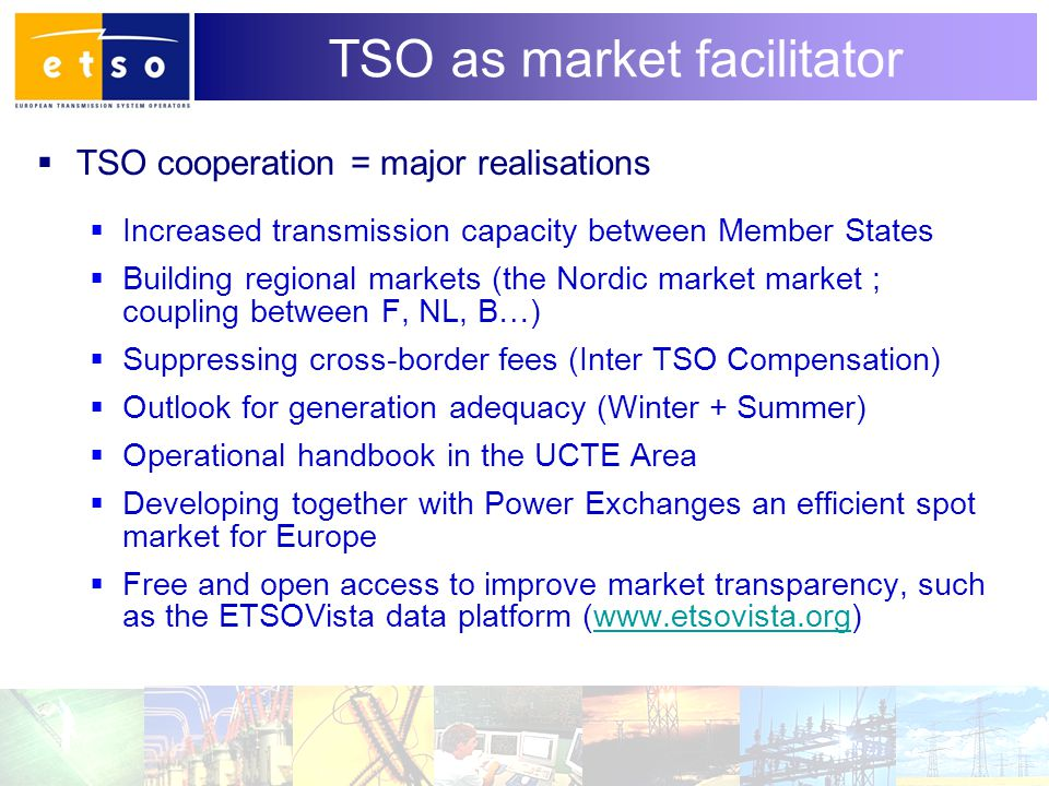 4 TSO as market facilitator  TSO cooperation = major realisations  Increased transmission capacity between Member States  Building regional markets (the Nordic market market ; coupling between F, NL, B…)  Suppressing cross-border fees (Inter TSO Compensation)  Outlook for generation adequacy (Winter + Summer)  Operational handbook in the UCTE Area  Developing together with Power Exchanges an efficient spot market for Europe  Free and open access to improve market transparency, such as the ETSOVista data platform (www.etsovista.org)www.etsovista.org