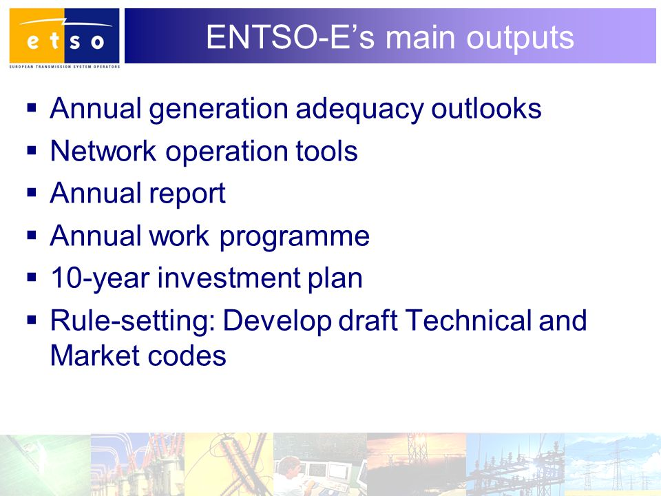 6 ENTSO-E's main outputs  Annual generation adequacy outlooks  Network operation tools  Annual report  Annual work programme  10-year investment plan  Rule-setting: Develop draft Technical and Market codes