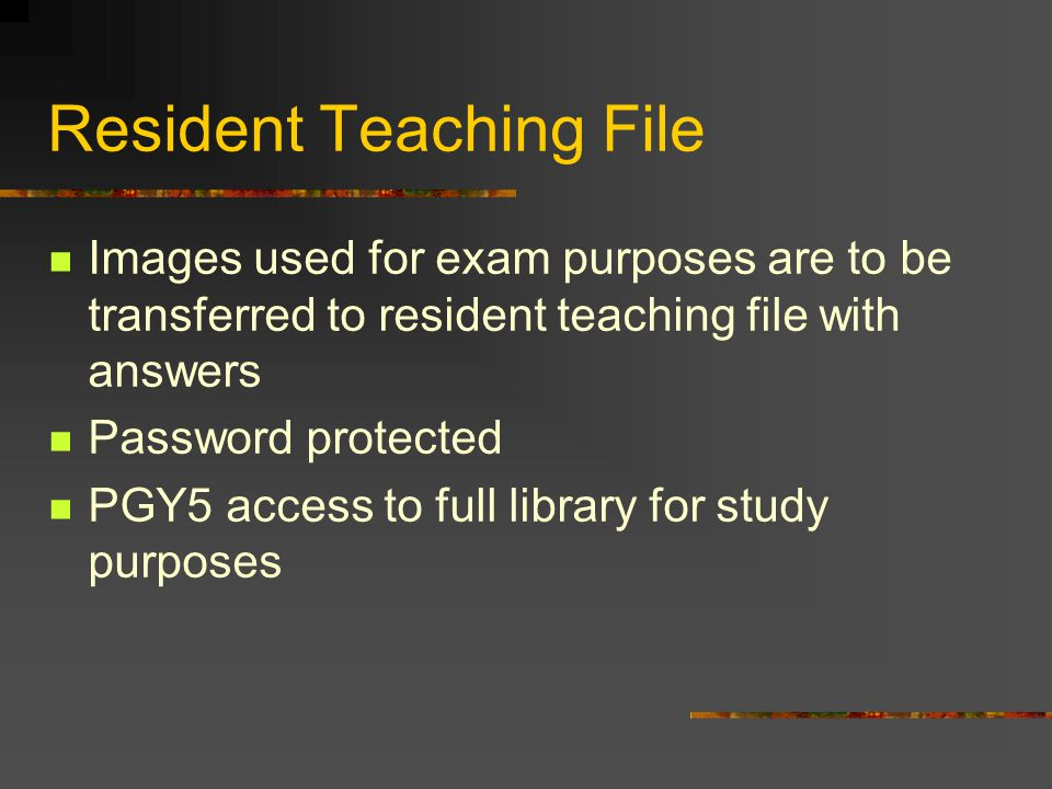 Resident Teaching File Images used for exam purposes are to be transferred to resident teaching file with answers Password protected PGY5 access to full library for study purposes