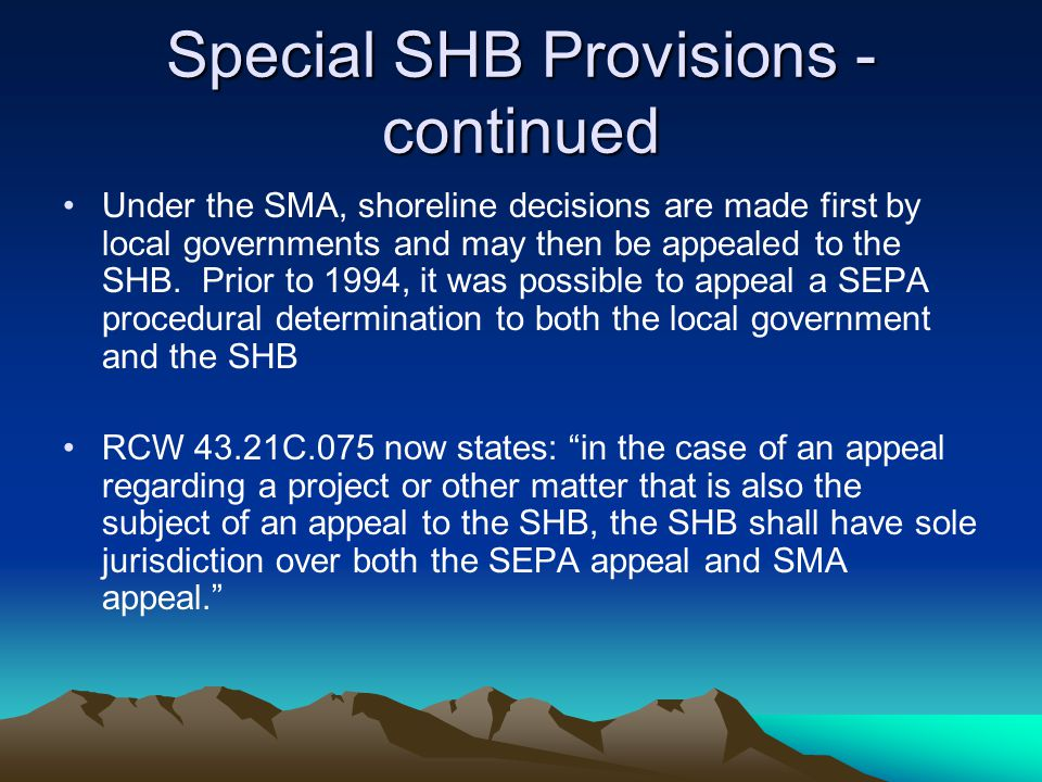 Special SHB Provisions - continued Under the SMA, shoreline decisions are made first by local governments and may then be appealed to the SHB.