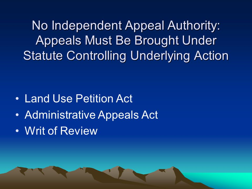 No Independent Appeal Authority: Appeals Must Be Brought Under Statute Controlling Underlying Action Land Use Petition Act Administrative Appeals Act Writ of Review