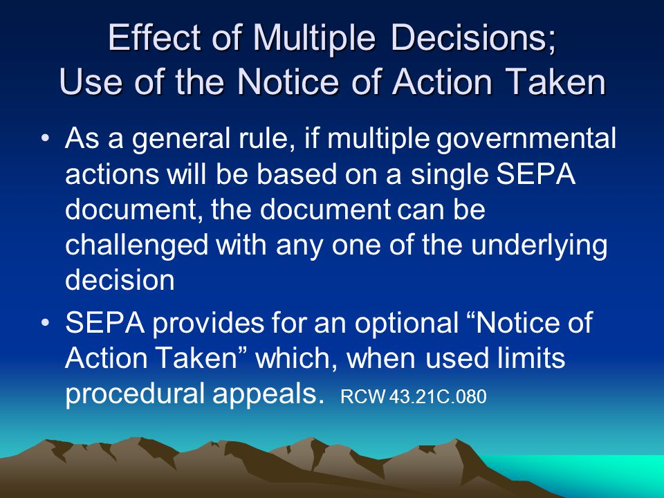 Effect of Multiple Decisions; Use of the Notice of Action Taken As a general rule, if multiple governmental actions will be based on a single SEPA document, the document can be challenged with any one of the underlying decision SEPA provides for an optional Notice of Action Taken which, when used limits procedural appeals.