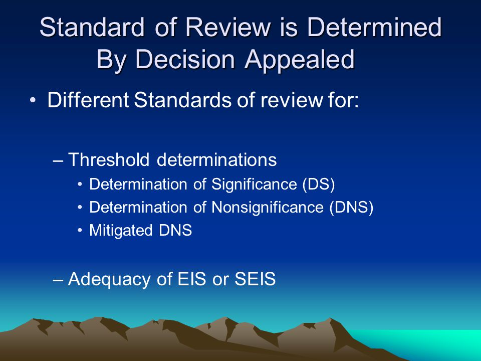 Standard of Review is Determined By Decision Appealed Different Standards of review for: –Threshold determinations Determination of Significance (DS) Determination of Nonsignificance (DNS) Mitigated DNS –Adequacy of EIS or SEIS