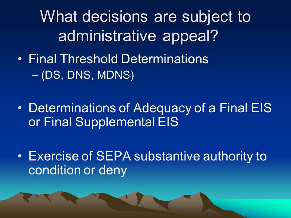 Combined Hearings SEPA administrative appeal hearings must generally be combined with hearings on related government actions (RCW 43.21C.075(2)(a)) Three notable exceptions: –Appeals of Determination of Significance –Appeals of DNS/MDNS when combined with hearing where hearing body is making final decision or recommendation on underlying action –Appeals of adequacy of FEIS where decision was made by agency and agency is project proponent (RCW 43.21C.075(3)(b).