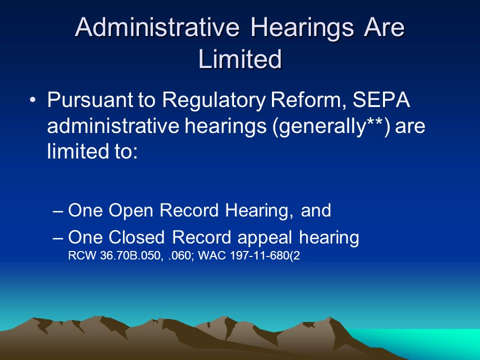 Administrative Hearings Are Limited Pursuant to Regulatory Reform, SEPA administrative hearings (generally**) are limited to: –One Open Record Hearing, and –One Closed Record appeal hearing RCW 36.70B.050,.060; WAC 197-11-680(2