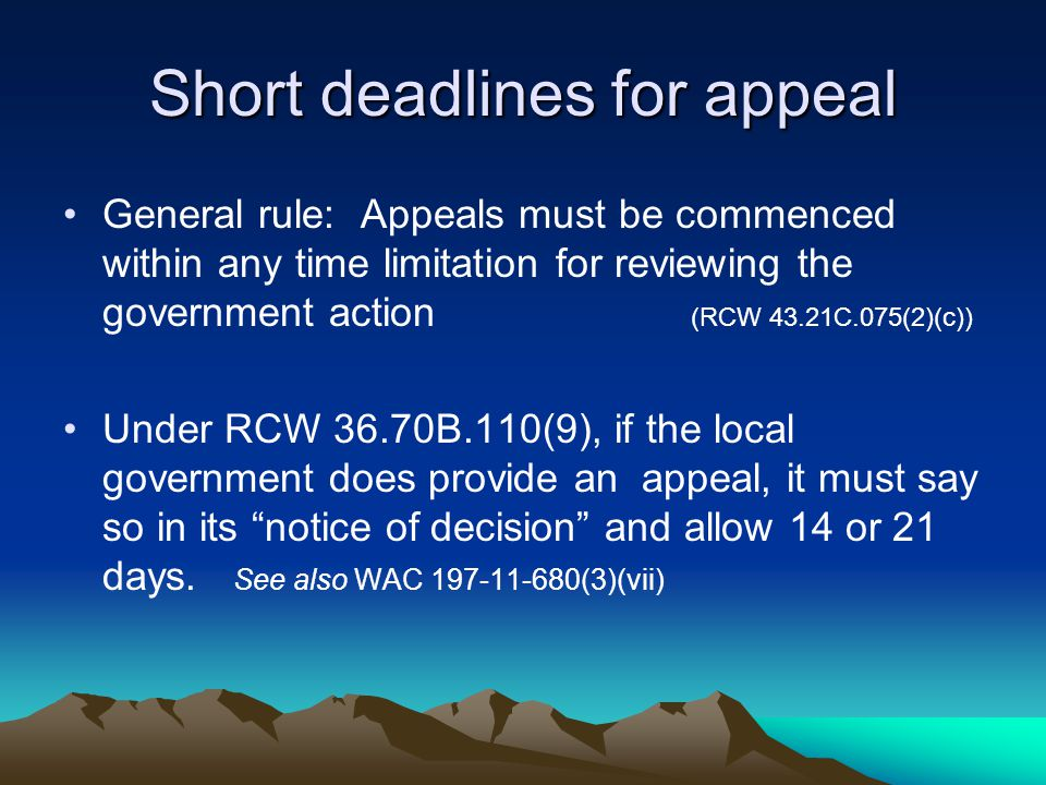 Short deadlines for appeal General rule: Appeals must be commenced within any time limitation for reviewing the government action (RCW 43.21C.075(2)(c)) Under RCW 36.70B.110(9), if the local government does provide an appeal, it must say so in its notice of decision and allow 14 or 21 days.