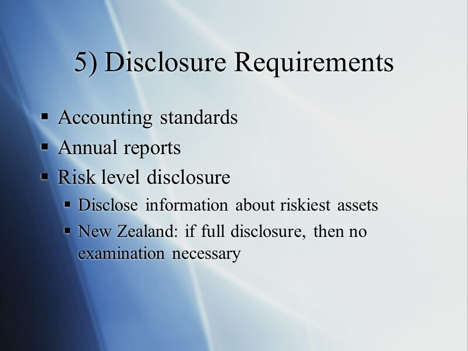 5) Disclosure Requirements  Accounting standards  Annual reports  Risk level disclosure  Disclose information about riskiest assets  New Zealand: if full disclosure, then no examination necessary  Accounting standards  Annual reports  Risk level disclosure  Disclose information about riskiest assets  New Zealand: if full disclosure, then no examination necessary