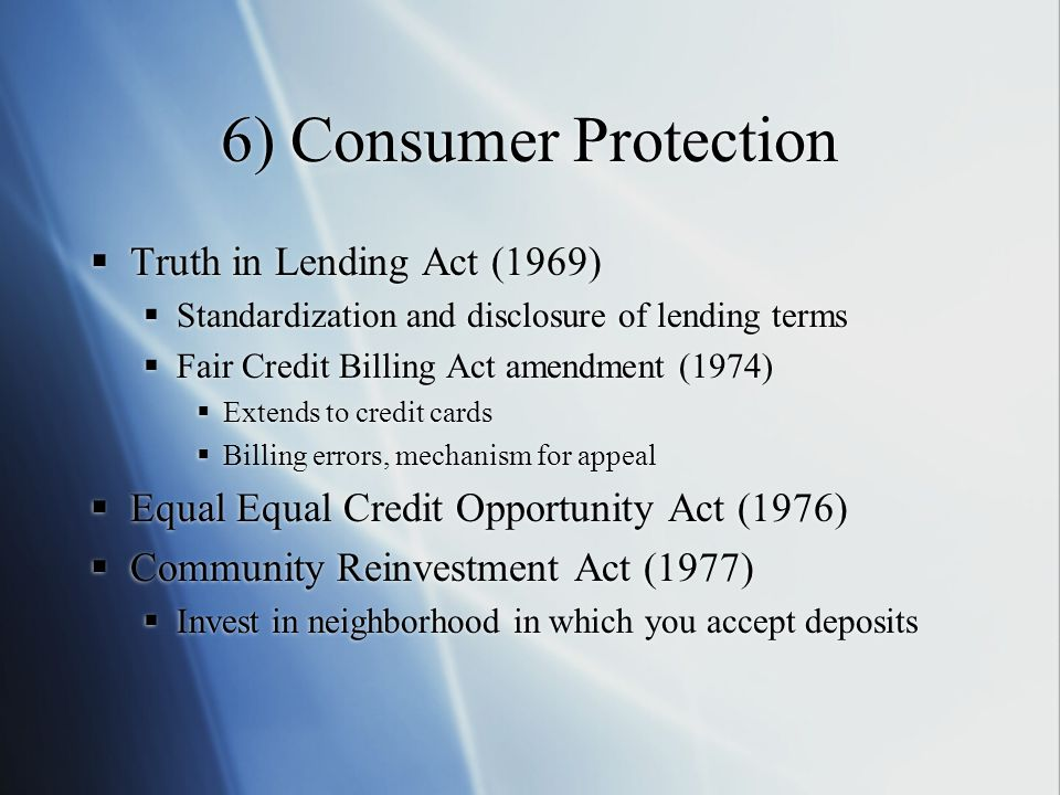 6) Consumer Protection  Truth in Lending Act (1969)  Standardization and disclosure of lending terms  Fair Credit Billing Act amendment (1974)  Extends to credit cards  Billing errors, mechanism for appeal  Equal Equal Credit Opportunity Act (1976)  Community Reinvestment Act (1977)  Invest in neighborhood in which you accept deposits  Truth in Lending Act (1969)  Standardization and disclosure of lending terms  Fair Credit Billing Act amendment (1974)  Extends to credit cards  Billing errors, mechanism for appeal  Equal Equal Credit Opportunity Act (1976)  Community Reinvestment Act (1977)  Invest in neighborhood in which you accept deposits