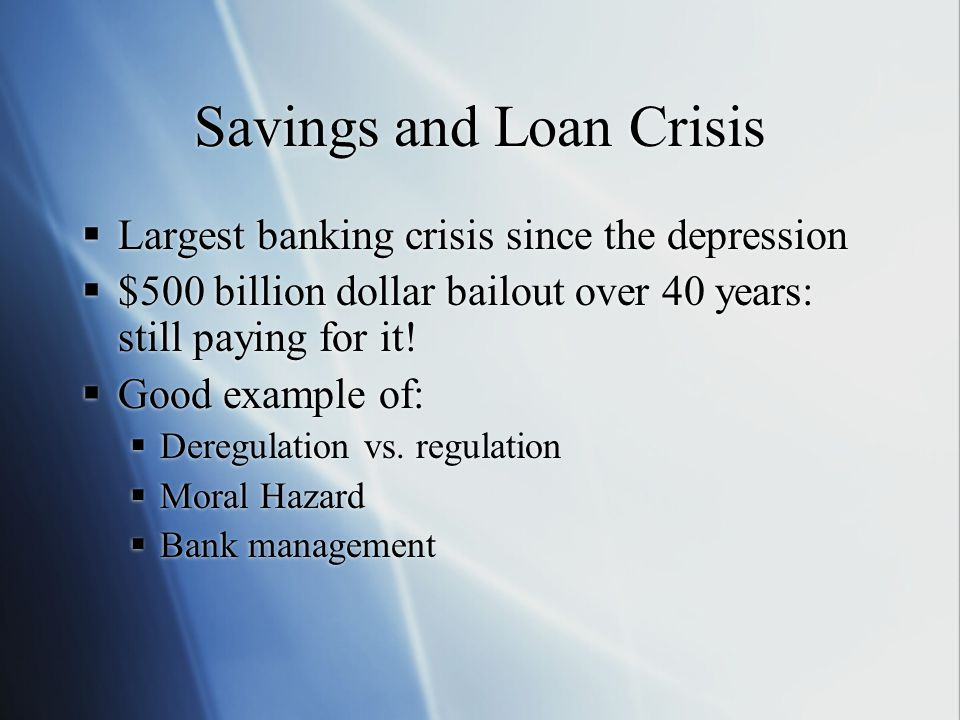 Savings and Loan Crisis  Largest banking crisis since the depression  $500 billion dollar bailout over 40 years: still paying for it!  Good example